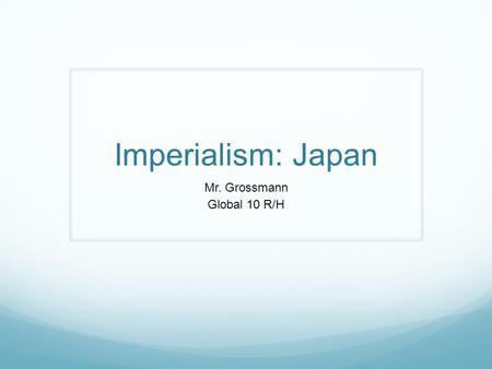 Imperialism: Japan Mr. Grossmann Global 10 R/H. Feudal Japan Prior to foreign interference, Japan existed for centuries as a feudal society The emperor.
