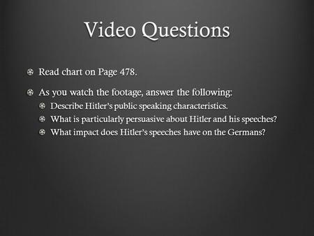 Video Questions Read chart on Page 478. As you watch the footage, answer the following: Describe Hitler's public speaking characteristics. What is particularly.