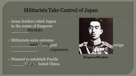  Army leaders ruled Japan in the name of Emperor _______.  Militarists were extreme __________ whose goal was foreign __________.  Wanted to establish.
