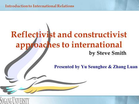 Presented by Yu Seunghee & Zhang Luan Reflectivist and constructivist approaches to international by Steve Smith Introduction to International Relations.