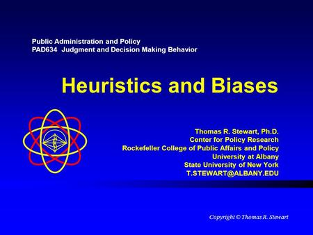 Heuristics and Biases Thomas R. Stewart, Ph.D. Center for Policy Research Rockefeller College of Public Affairs and Policy University at Albany State University.