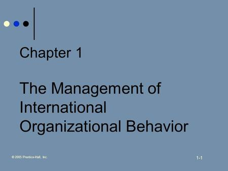 © 2005 Prentice-Hall, Inc. 1-1 Chapter 1 The Management of International Organizational Behavior.