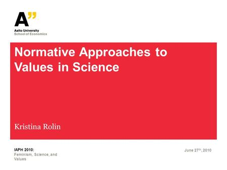 Normative Approaches to Values in Science Kristina Rolin June 27 th, 2010 Feminism, Science, and Values IAPH 2010: