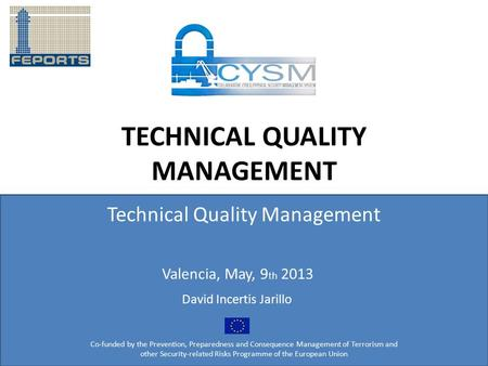 TECHNICAL QUALITY MANAGEMENT Technical Quality Management Co-funded by the Prevention, Preparedness and Consequence Management of Terrorism and other Security-related.