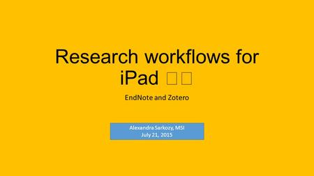 Research workflows for iPad EndNote and Zotero Alexandra Sarkozy, MSI July 21, 2015.