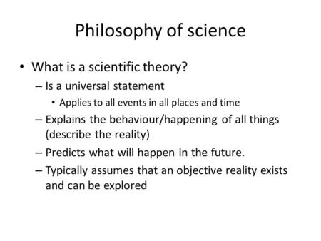 Philosophy of science What is a scientific theory? – Is a universal statement Applies to all events in all places and time – Explains the behaviour/happening.