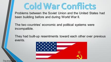 Problems between the Soviet Union and the United States had been building before and during World War II. The two countries' economic and political systems.