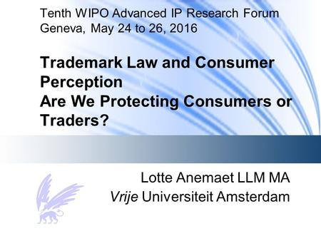 Tenth WIPO Advanced IP Research Forum Geneva, May 24 to 26, 2016 Trademark Law and Consumer Perception Are We Protecting Consumers or Traders? Lotte Anemaet.