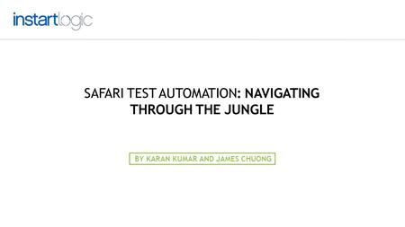SAFARI TEST AUTOMATION: NAVIGATING THROUGH THE JUNGLE BY KARAN KUMAR AND JAMES CHUONG.
