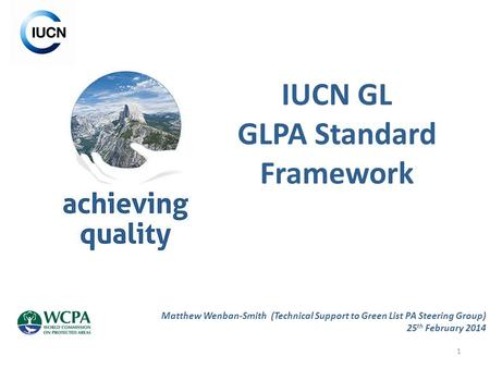 1 IUCN GL GLPA Standard Framework Matthew Wenban-Smith (Technical Support to Green List PA Steering Group) 25 th February 2014.