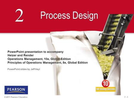7 - 1© 2011 Pearson Education 2 2 Process Design PowerPoint presentation to accompany Heizer and Render Operations Management, 10e, Global Edition Principles.