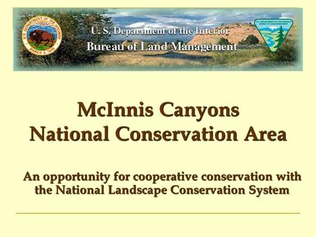 McInnis Canyons National Conservation Area An opportunity for cooperative conservation with the National Landscape Conservation System.