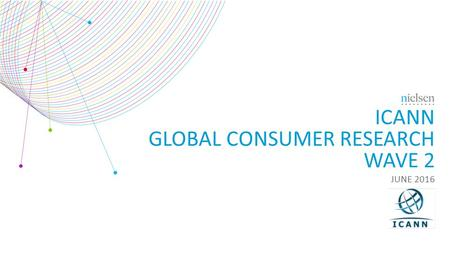 ICANN GLOBAL CONSUMER RESEARCH WAVE 2 JUNE 2016. Copyright ©2012 The Nielsen Company. Confidential and proprietary. 2 TABLE <strong>OF</strong> CONTENTS Background & Methodology3.