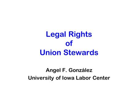 Legal Rights of Union Stewards Angel F. González University of Iowa Labor Center.