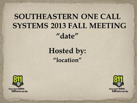 "SOUTHEASTERN ONE CALL SYSTEMS 2013 FALL MEETING ""date"" Hosted by: ""location"" 6/22/2016."