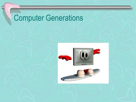 Computer Generations Key for Computer Generations Time Frame Circuit Components Elements per Component Internal Storage Memory Capacity Data Input Popular.