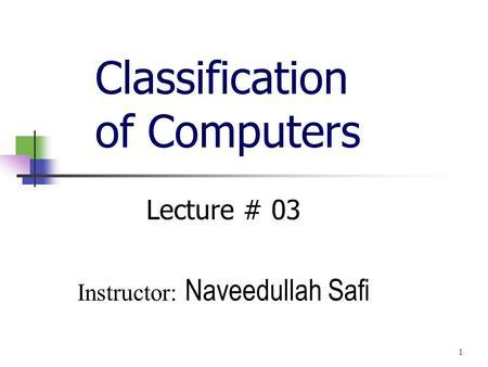 Classification of Computers Lecture # 03 Instructor: Naveedullah Safi 1.