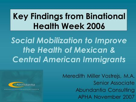 Key Findings from Binational Health Week 2006 Social Mobilization to Improve the Health of Mexican & Central American Immigrants Meredith Miller Vostrejs,