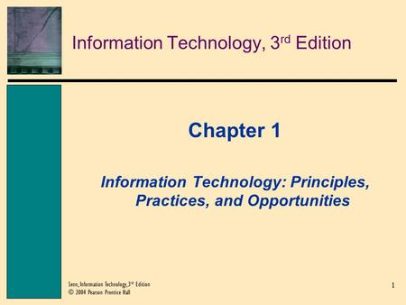 1 Senn, Information Technology, 3 rd Edition © 2004 Pearson Prentice Hall Information Technology, 3 rd Edition Chapter 1 Information Technology: Principles,