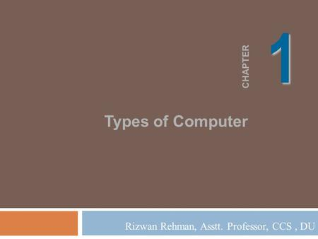 11 CHAPTER Types of Computer Rizwan Rehman, Asstt. Professor, CCS, DU.