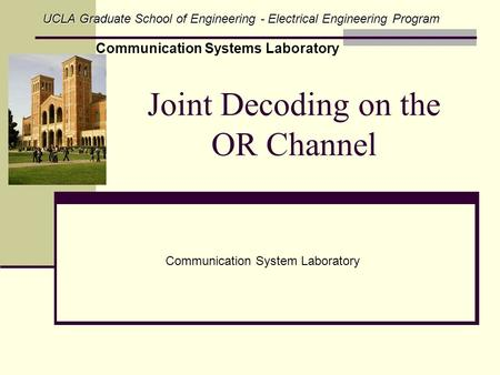 Joint Decoding on the OR Channel Communication System Laboratory UCLA Graduate School of Engineering - Electrical Engineering Program Communication Systems.