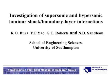 Investigation of supersonic and hypersonic laminar shock/boundary-layer interactions R.O. Bura, Y.F.Yao, G.T. Roberts and N.D. Sandham School of Engineering.
