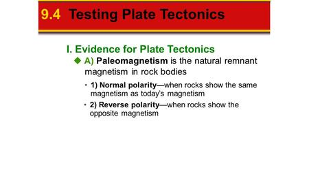 I. Evidence for Plate Tectonics 9.4 Testing Plate Tectonics  A) Paleomagnetism is the natural remnant magnetism in rock bodies 1) Normal polarity—when.