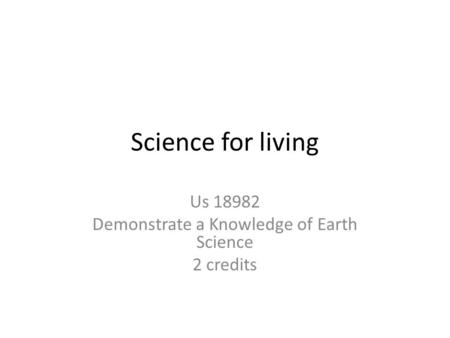 Science for living Us 18982 Demonstrate a Knowledge of Earth Science 2 credits.