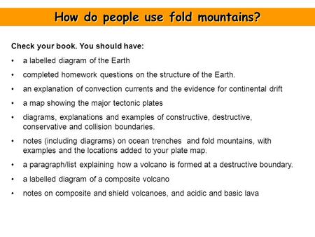 How do people use fold mountains? Check your book. You should have: a labelled diagram of the Earth completed homework questions on the structure of the.
