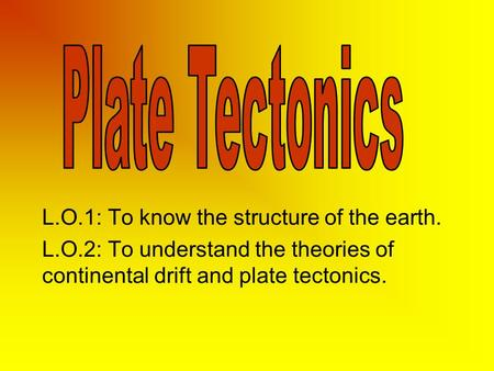 L.O.1: To know the structure of the earth. L.O.2: To understand the theories of continental drift and plate tectonics.