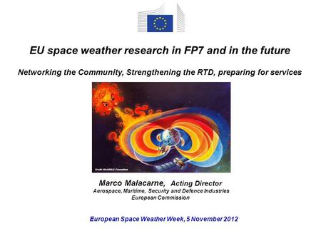 European Space Weather Week, 5 November 2012 EU space weather research in FP7 and in the future Networking the Community, Strengthening the RTD, preparing.