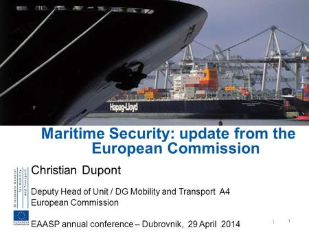 | 1 Maritime Security: update from the European Commission Christian Dupont Deputy Head of Unit / DG Mobility and Transport A4 European Commission EAASP.