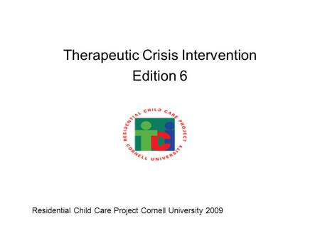 Therapeutic Crisis Intervention Edition 6 Residential Child Care Project Cornell University 2009.
