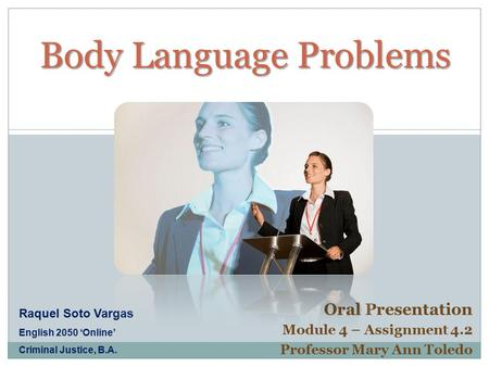 Body Language Problems Body Language Problems Oral Presentation Module 4 – Assignment 4.2 Professor Mary Ann Toledo Raquel Soto Vargas English 2050 'Online'