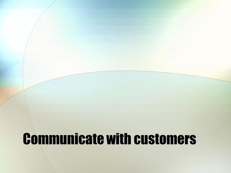 Communicate with customers. What is the aim of any business? To make money!