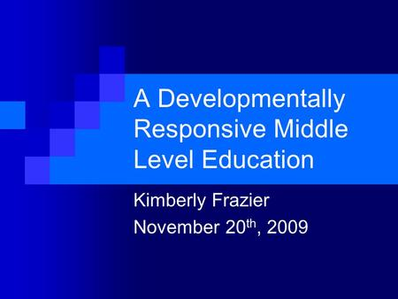 A Developmentally Responsive Middle Level Education Kimberly Frazier November 20 th, 2009.