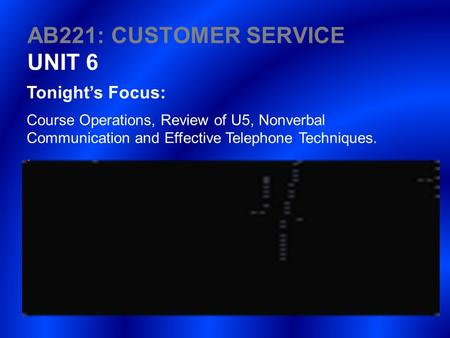 AB221: CUSTOMER SERVICE UNIT 6 Tonight's Focus: Course Operations, Review of U5, Nonverbal Communication and Effective Telephone Techniques..
