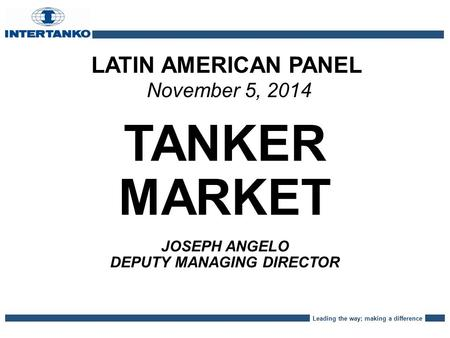 Leading the way; making a difference LATIN AMERICAN PANEL November 5, 2014 TANKER MARKET JOSEPH ANGELO DEPUTY MANAGING DIRECTOR.