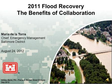 US Army Corps of Engineers BUILDING STRONG ® 2011 Flood Recovery The Benefits of Collaboration Maria de la Torre Chief, Emergency Management Baltimore.