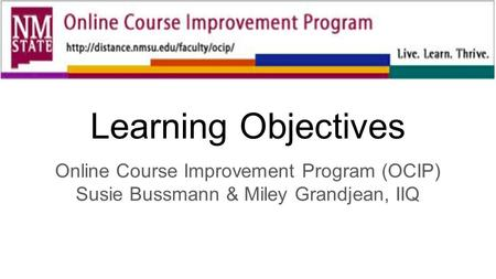 Learning Objectives Online Course Improvement Program (OCIP) Susie Bussmann & Miley Grandjean, IIQ.