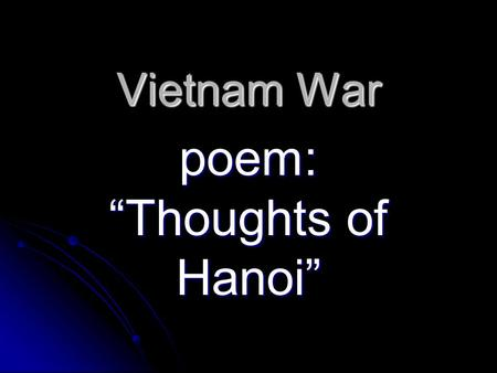 "Vietnam War poem: ""Thoughts of Hanoi"". Started? Communist ___ Vietnam  the Republic of ___ Vietnam. Longest war America ever fought: 15 years! If they."