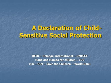 A Declaration of Child- Sensitive Social Protection DFID – Helpage International – UNICEF Hope and Homes for children – IDS ILO – ODI – Save the Children.