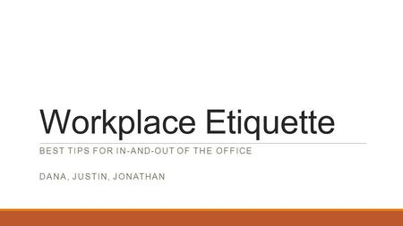 Workplace Etiquette BEST TIPS FOR IN-AND-OUT OF THE OFFICE DANA, JUSTIN, JONATHAN.