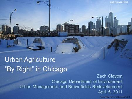 "Zach Clayton Chicago Department of Environment Urban Management and Brownfields Redevelopment April 5, 2011 Urban Agriculture ""By Right"" in Chicago Copyright."