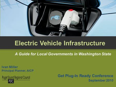 Get Plug-In Ready Conference September 2010 Electric Vehicle Infrastructure A Guide for Local Governments in Washington State Ivan Miller Principal Planner,