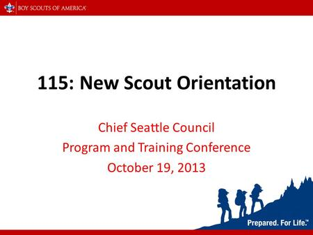 115: New Scout Orientation Chief Seattle Council Program and Training Conference October 19, 2013.