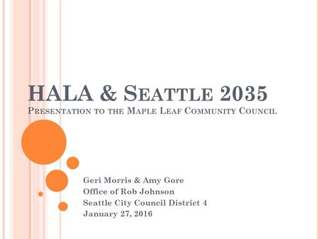 HALA & S EATTLE 2035 P RESENTATION TO THE M APLE L EAF C OMMUNITY C OUNCIL Geri Morris & Amy Gore Office of Rob Johnson Seattle City Council District 4.