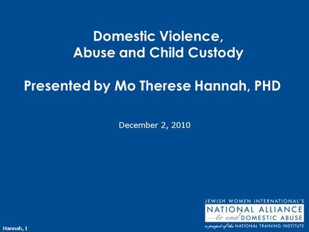 Hannah, 1 Domestic Violence, Abuse and Child Custody Presented by Mo Therese Hannah, PHD December 2, 2010.