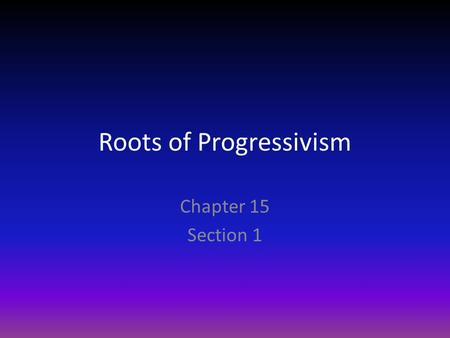 Roots of Progressivism Chapter 15 Section 1. Who were the Progressives Progressivism is a reaction against laissez – faire economics Industrialization.