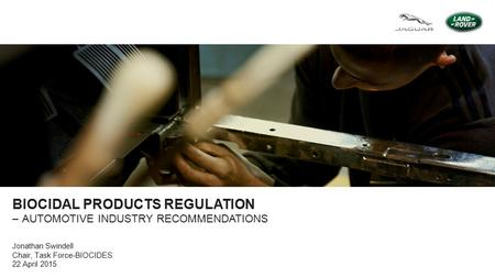 BIOCIDAL PRODUCTS REGULATION –AUTOMOTIVE INDUSTRY RECOMMENDATIONS Jonathan Swindell Chair, Task Force-BIOCIDES 22 April 2015.